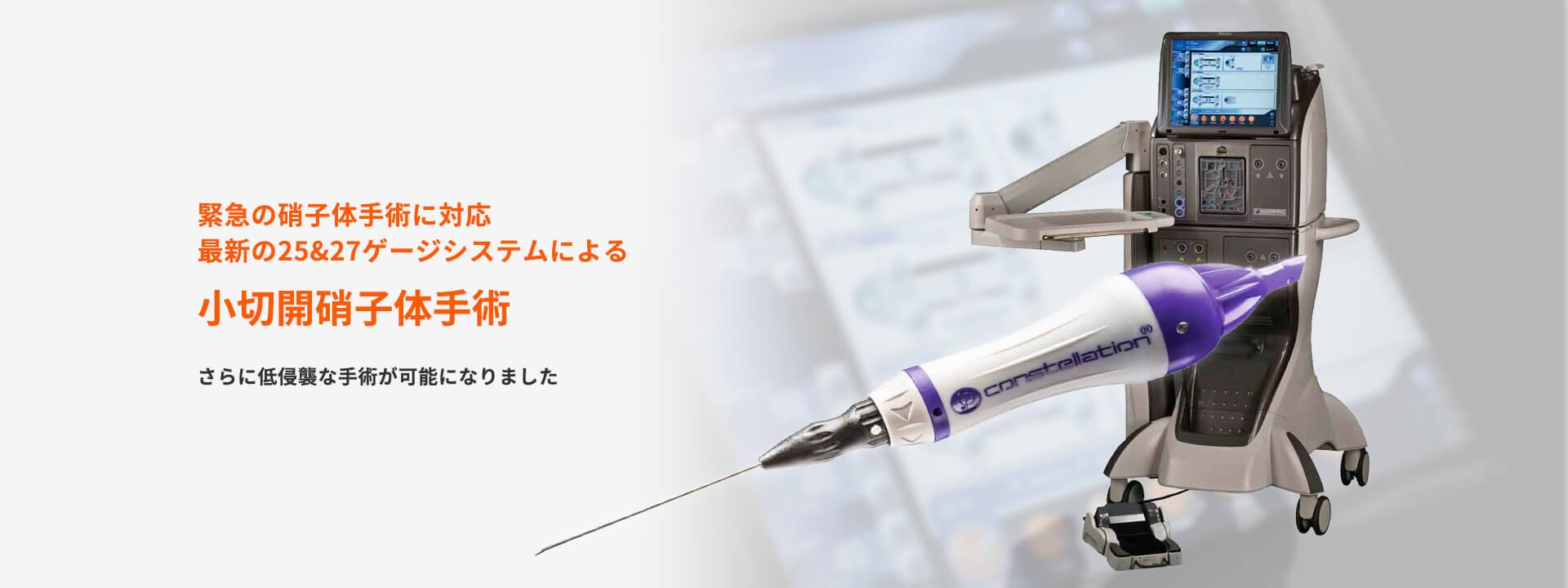 緊急の硝子体手術に対応 最新の25&27ゲージシステムによる 小切開硝子体手術さらに低侵襲な手術が可能になりました